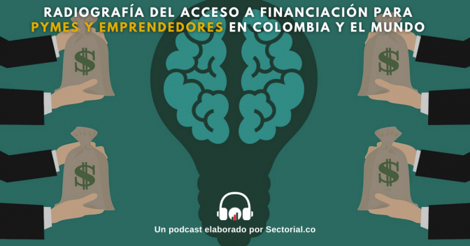 Radiografía del Acceso a Financiación para Pymes y Emprendedores en Colombia y el Mundo (Video y Podcast)